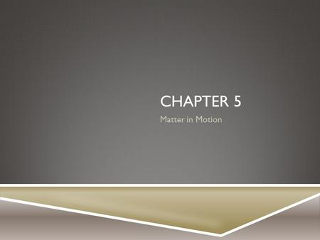 Chapter 5 Matter in Motion.