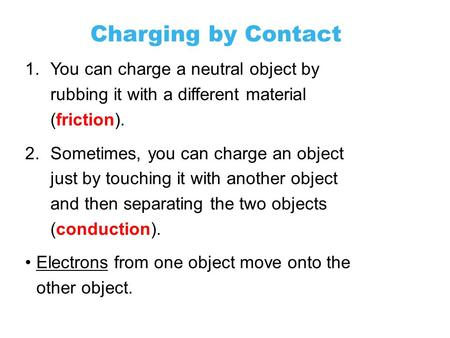 Charging by Contact 11.2 1.You can charge a neutral object by rubbing it with a different material (friction). 2.Sometimes, you can charge an object just.