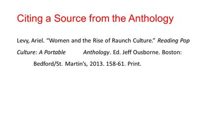 "Citing a Source from the Anthology Levy, Ariel. ""Women and the Rise of Raunch Culture."" Reading Pop Culture: A Portable Anthology. Ed. Jeff Ousborne. Boston:"