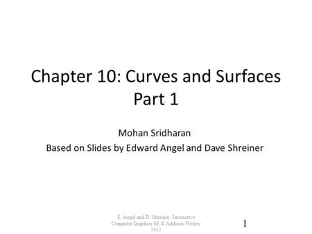 Chapter 10: Curves and Surfaces Part 1 E. Angel and D. Shreiner: Interactive Computer Graphics 6E © Addison-Wesley 2012 1 Mohan Sridharan Based on Slides.