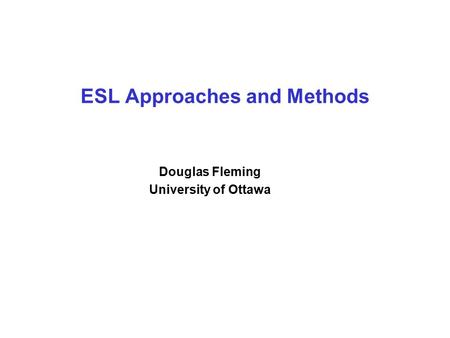 ESL Approaches and Methods Douglas Fleming University of Ottawa.