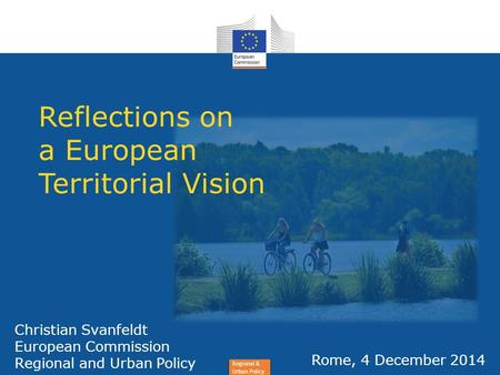 Regional & Urban Policy Christian Svanfeldt European Commission Regional and Urban Policy Rome, 4 December 2014 Reflections on a European Territorial Vision.