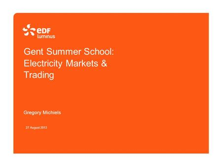 Gent Summer School: Electricity Markets & Trading Gregory Michiels 27 August 2013.