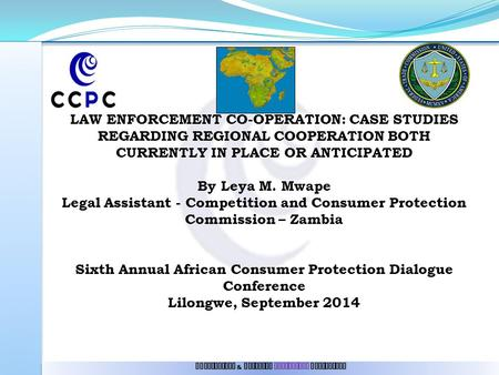 LAW ENFORCEMENT CO-OPERATION: CASE STUDIES REGARDING REGIONAL COOPERATION BOTH CURRENTLY IN PLACE OR ANTICIPATED By Leya M. Mwape Legal Assistant - Competition.