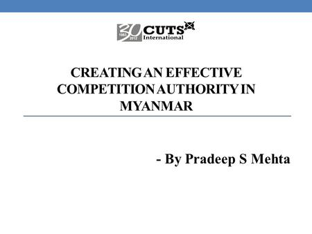 CREATING AN EFFECTIVE COMPETITION AUTHORITY IN MYANMAR - By Pradeep S Mehta.