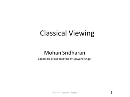 Classical Viewing CS4395: Computer Graphics 1 Mohan Sridharan Based on slides created by Edward Angel.