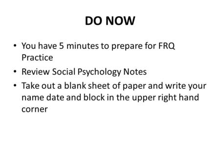 DO NOW You have 5 minutes to prepare for FRQ Practice Review Social Psychology Notes Take out a blank sheet of paper and write your name date and block.