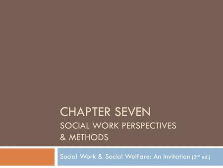CHAPTER SEVEN SOCIAL WORK PERSPECTIVES & METHODS Social Work & Social Welfare: An Invitation (2 nd ed.)