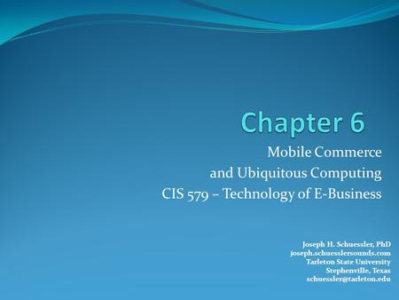 Mobile Commerce and Ubiquitous Computing CIS 579 – Technology of E-Business Joseph H. Schuessler, PhD joseph.schuesslersounds.com Tarleton State University.
