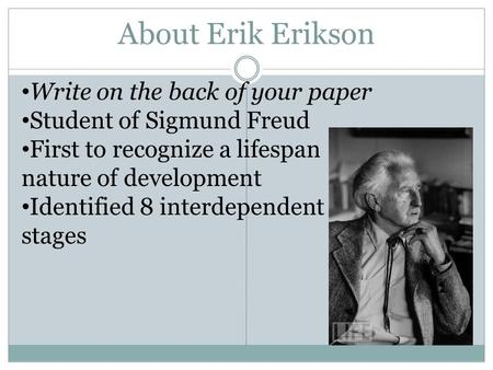 About Erik Erikson Write on the back of your paper Student of Sigmund Freud First to recognize a lifespan nature of development Identified 8 interdependent.