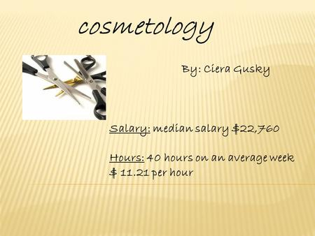 Cosmetology By: Ciera Gusky Salary: median salary $22,760 Hours: 40 hours on an average week $ 11.21 per hour.