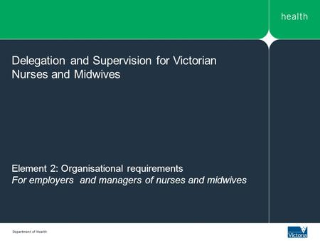 Element 2: Organisational requirements For employers and managers of nurses and midwives Delegation and Supervision for Victorian Nurses and Midwives.