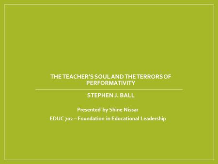 THE TEACHER'S SOUL AND THE TERRORS OF PERFORMATIVITY STEPHEN J. BALL Presented by Shine Nissar EDUC 702 – Foundation in Educational Leadership.