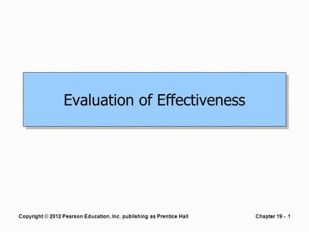 Evaluation of Effectiveness Copyright © 2012 Pearson Education, Inc. publishing as Prentice Hall1Chapter 19 -