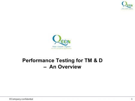 ©Company confidential 1 Performance Testing for TM & D – An Overview.