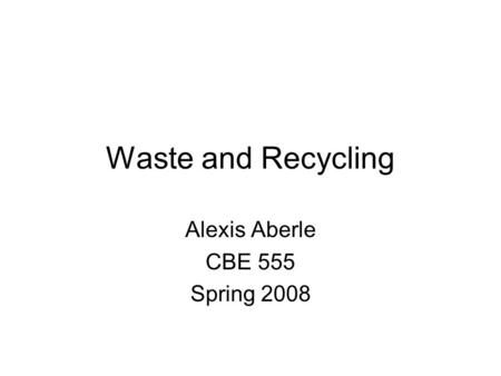 <strong>Waste</strong> and <strong>Recycling</strong> Alexis Aberle CBE 555 Spring 2008.