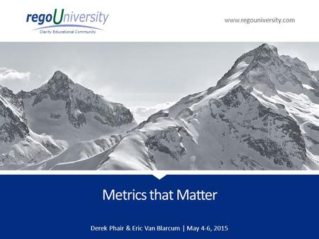 Www.regouniversity.com Clarity Educational Community Metrics that Matter Derek Phair & Eric Van Blarcum | May 4-6, 2015.