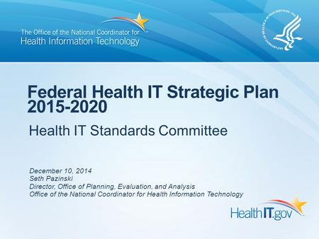 Health IT Standards Committee Federal Health IT Strategic Plan 2015-2020 December 10, 2014 Seth Pazinski Director, Office of Planning, Evaluation, and.