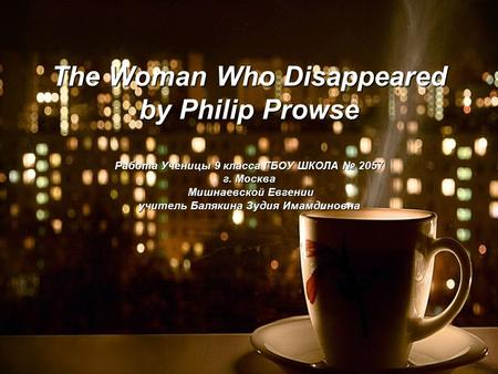 The Woman Who Disappeared by Philip Prowse Работа Ученицы 9 класса ГБОУ ШКОЛА № 2057 г. Москва Мишнаевской Евгении учитель Балякина Зудия Имамдиновна.