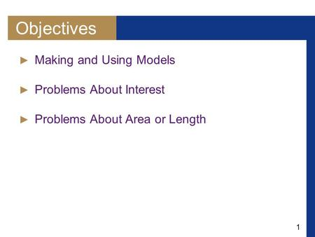 1 Objectives ► Making and Using Models ► Problems About Interest ► Problems About Area or Length.