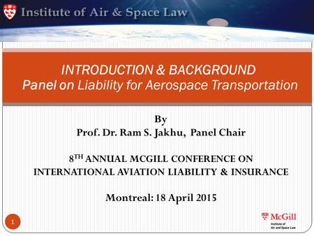 By Prof. Dr. Ram S. Jakhu, Panel Chair 8 TH ANNUAL MCGILL CONFERENCE ON INTERNATIONAL AVIATION LIABILITY & INSURANCE Montreal: 18 April 2015 INTRODUCTION.