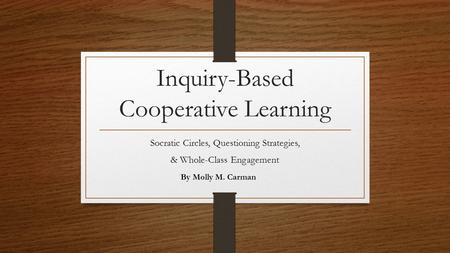 Inquiry-Based Cooperative Learning Socratic Circles, Questioning Strategies, & Whole-Class Engagement By Molly M. Carman.