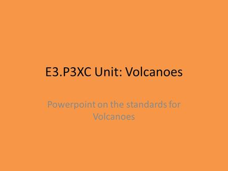 E3.P3XC Unit: Volcanoes Powerpoint on the standards for Volcanoes.