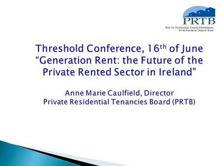 The Private Residential Tenancies Board (PRTB) is a statutory, self -financing body responsible for :  maintaining a national register for all private.