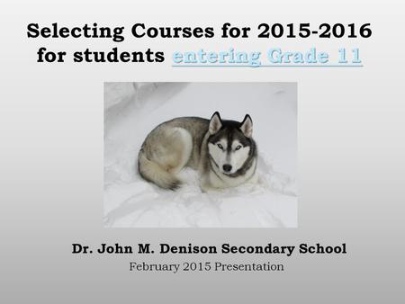 Entering Grade 11 Selecting Courses for 2015-2016 for students entering Grade 11 Dr. John M. Denison Secondary School February 2015 Presentation.