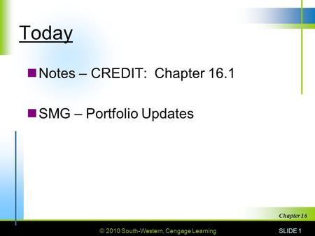 © 2010 South-Western, Cengage Learning Today Notes – CREDIT: Chapter 16.1 SMG – Portfolio Updates SLIDE 1 Chapter 16.