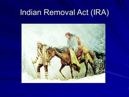 Indian Removal Act (IRA). Objectives: 1. Identify the reasons for Indian removal. 2. Explain why the trip became known as the Trail of Tears for the.