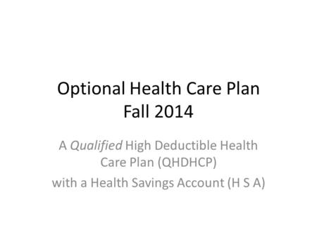 Optional Health Care Plan Fall 2014 A Qualified High Deductible Health Care Plan (QHDHCP) with a Health Savings Account (H S A)