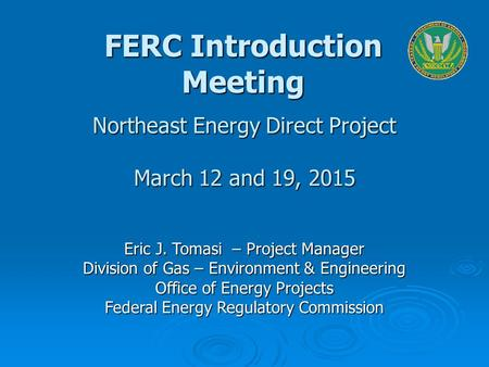 Eric J. Tomasi – Project Manager Division of Gas – Environment & Engineering Office of Energy Projects Federal Energy Regulatory Commission Northeast Energy.