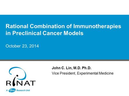 October 23, 2014 John C. Lin, M.D. Ph.D. Vice President, Experimental Medicine Rational Combination of Immunotherapies in Preclinical Cancer Models.