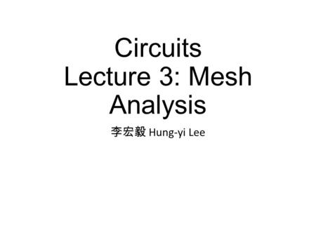 Circuits Lecture 3: Mesh Analysis 李宏毅 Hung-yi Lee.