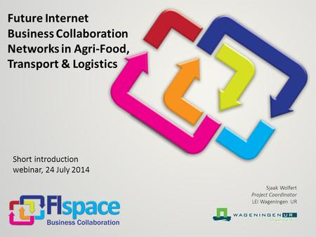 Future Internet Business Collaboration Networks in Agri-Food, Transport & Logistics Short introduction webinar, 24 July 2014 Sjaak Wolfert Project Coordinator.
