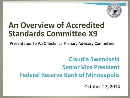An Overview of Accredited Standards Committee X9 October 27, 2014 Claudia Swendseid Senior Vice President Federal Reserve Bank of Minneapolis Presentation.