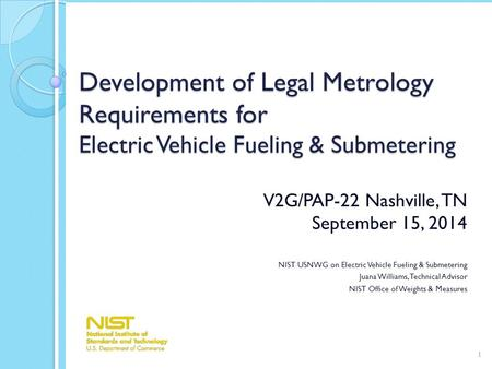 Development of Legal Metrology Requirements for <strong>Electric</strong> Vehicle Fueling & Submetering V2G/PAP-22 Nashville, TN September 15, 2014 NIST USNWG on <strong>Electric</strong>.