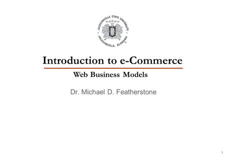 1 Dr. Michael D. Featherstone Introduction to e-Commerce Web Business Models.