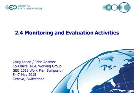 © GEO Secretariat 2.4 Monitoring and Evaluation Activities Craig Larlee / John Adamec Co-Chairs, M&E Working Group GEO 2015 Work Plan Symposium 5—7 May.