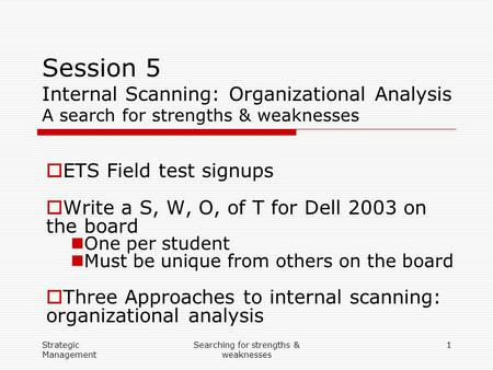 Strategic Management Searching for strengths & weaknesses 1 Session 5 Internal Scanning: Organizational Analysis A search for strengths & weaknesses 