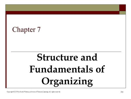 7-1 Structure and Fundamentals of Organizing Copyright © 2006 by South-Western, a division of Thomson Learning. All rights reserved. Chapter 7.