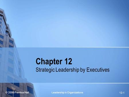 © 2006 Prentice Hall Leadership in Organizations 12-1 Chapter 12 Strategic Leadership by Executives.