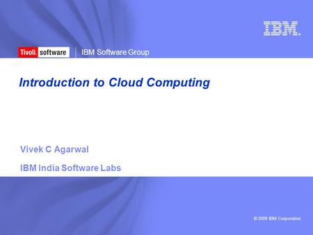 © 2009 IBM Corporation ® IBM Software Group Introduction to Cloud Computing Vivek C Agarwal IBM India Software Labs.
