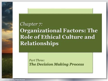 © 2013 Cengage Learning. All Rights Reserved. 1 Part Three: The Decision Making Process Chapter 7: Organizational Factors: The Role of Ethical Culture.