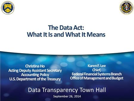 Data Transparency Town Hall September 26, 2014 Christina Ho Acting Deputy Assistant Secretary Accounting Policy U.S. Department of the Treasury Karen F.