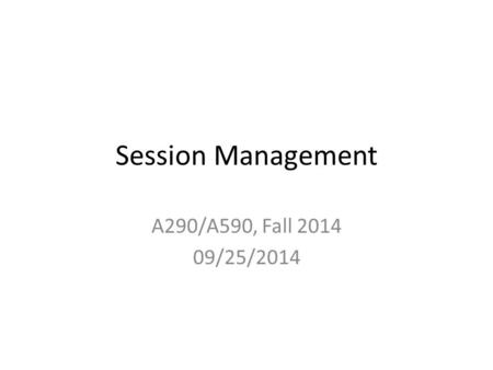 Session Management A290/A590, Fall 2014 09/25/2014.