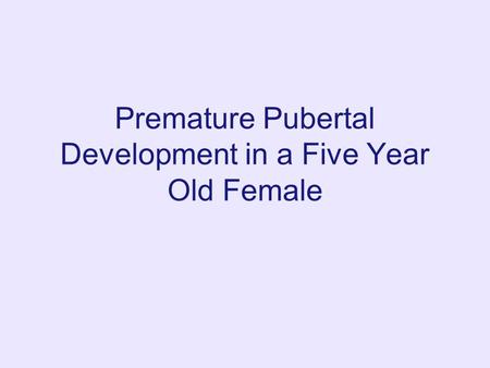 Premature Pubertal Development in a Five Year Old Female.