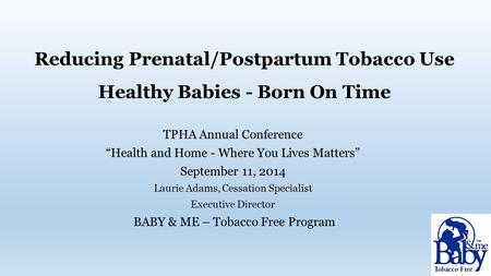 "Reducing Prenatal/Postpartum Tobacco Use Healthy Babies - Born On Time TPHA Annual Conference ""Health and Home - Where You Lives Matters"" September 11,"