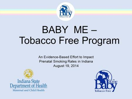 BABY ME – Tobacco Free Program An Evidence-Based Effort to Impact Prenatal Smoking Rates in Indiana August 19, 2014.